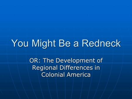 You Might Be a Redneck OR: The Development of Regional Differences in Colonial America.
