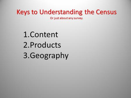 Keys to Understanding the Census Or just about any survey. 1.Content 2.Products 3.Geography.