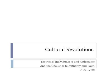 Cultural Revolutions The rise of Individualism and Rationalism And the Challenge to Authority and Faith: 1400-1770s.