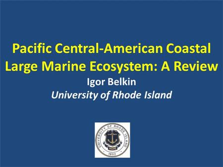 Pacific Central-American Coastal Large Marine Ecosystem: A Review Igor Belkin University of Rhode Island.