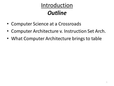 1 Introduction Outline Computer Science at a Crossroads Computer Architecture v. Instruction Set Arch. What Computer Architecture brings to table.