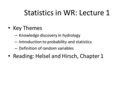 Statistics in WR: Lecture 1 Key Themes – Knowledge discovery in hydrology – Introduction to probability and statistics – Definition of random variables.