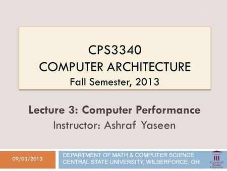 CPS3340 COMPUTER ARCHITECTURE Fall Semester, 2013 09/03/2013 Lecture 3: Computer Performance Instructor: Ashraf Yaseen DEPARTMENT OF MATH & COMPUTER SCIENCE.