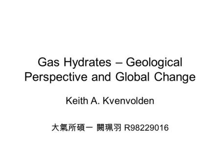 Gas Hydrates – Geological Perspective and Global Change Keith A. Kvenvolden 大氣所碩一 闕珮羽 R98229016.