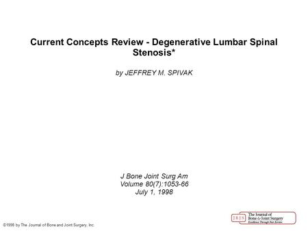 Current Concepts Review - Degenerative Lumbar Spinal Stenosis* by JEFFREY M. SPIVAK J Bone Joint Surg Am Volume 80(7):1053-66 July 1, 1998 ©1998 by The.