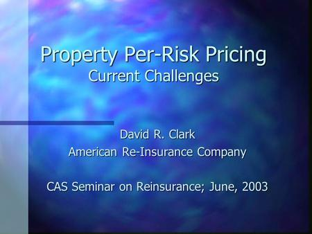 Property Per-Risk Pricing Current Challenges David R. Clark American Re-Insurance Company CAS Seminar on Reinsurance; June, 2003.