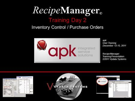 Training Day 2 Inventory Control / Purchase Orders Recipe Manager © apk User Training December 12-15, 2011 Recipe Manager Training Presentation 2/2011.