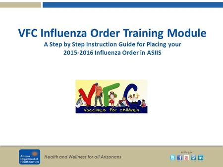 Health and Wellness for all Arizonans azdhs.gov VFC Influenza Order Training Module A Step by Step Instruction Guide for Placing your 2015-2016 Influenza.