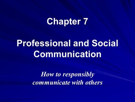Chapter 7 Professional and Social Communication How to responsibly communicate with others.