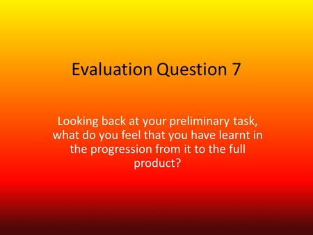 Evaluation Question 7 Looking back at your preliminary task, what do you feel that you have learnt in the progression from it to the full product?