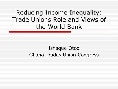 Reducing Income Inequality: Trade Unions Role and Views of the World Bank Ishaque Otoo Ghana Trades Union Congress.