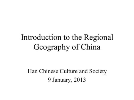 Introduction to the Regional Geography of China Han Chinese Culture and Society 9 January, 2013.