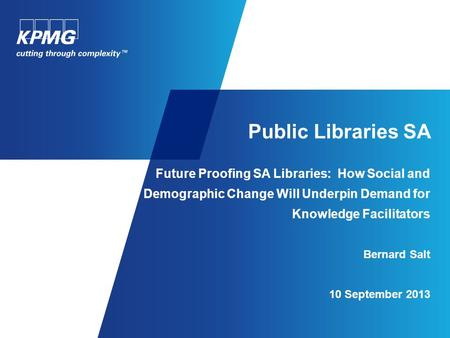 Public Libraries SA Future Proofing SA Libraries: How Social and Demographic Change Will Underpin Demand for Knowledge Facilitators Bernard Salt 10 September.