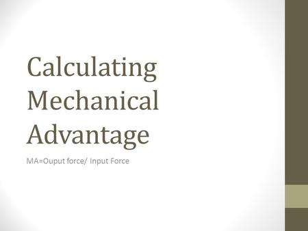 Calculating Mechanical Advantage MA=Ouput force/ Input Force.