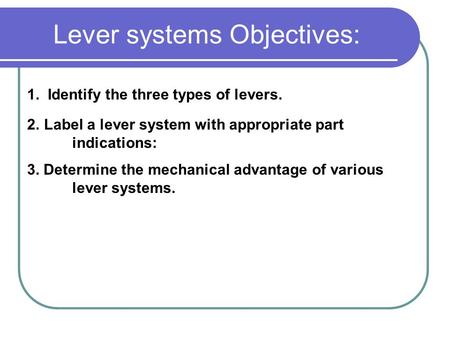 Lever systems Objectives: 1. Identify the three types of levers. 2.Label a lever system with appropriate part indications: 3. Determine the mechanical.