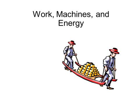 Work, Machines, and Energy. Work and Power  Work is done if (1) an object moves, and (2) if a force acts in the same direction that the object moves.
