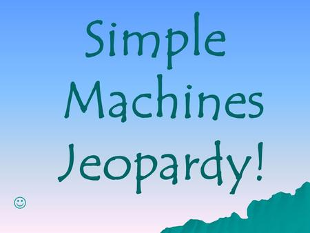 Simple Machines Jeopardy! 11 22 44 3 4Category1Category2Category3Category4 333 2 4 2 1 5555 1Category5 1 2 3 4 5.