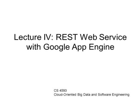 Lecture IV: REST Web Service with Google App Engine CS 4593 Cloud-Oriented Big Data and Software Engineering.