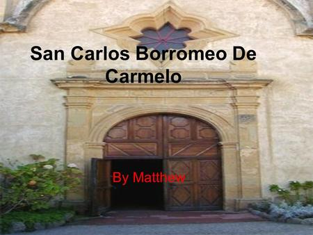 San Carlos Borromeo De Carmelo By Matthew. What is the mission you are studying? I am studying Mission San Carlos Borromeo Del Rio Carmelo.