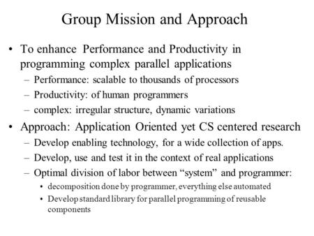 Group Mission and Approach To enhance Performance and Productivity in programming complex parallel applications –Performance: scalable to thousands of.