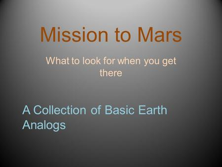 Mission to Mars What to look for when you get there A Collection of Basic Earth Analogs.