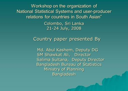 "Workshop on the organization of National Statistical Systems and user-producer relations for countries in South Asian"" Colombo, Sri Lanka 21-24 July, 2008."