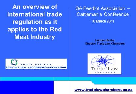 Www.tradelawchambers.co.za An overview of International trade regulation as it applies to the Red Meat Industry SA Feedlot Association – Cattleman's Conference.