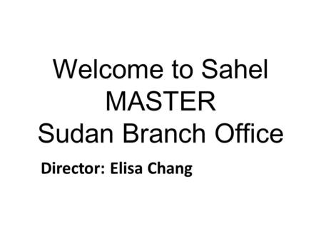 Welcome to Sahel MASTER Sudan Branch Office Director: Elisa Chang.