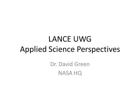 LANCE UWG Applied Science Perspectives Dr. David Green NASA HQ.