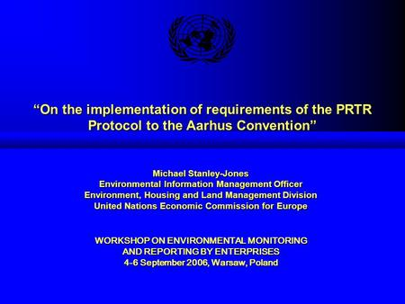"""On the implementation of requirements of the PRTR Protocol to the Aarhus Convention"" Michael Stanley-Jones Environmental Information Management Officer."