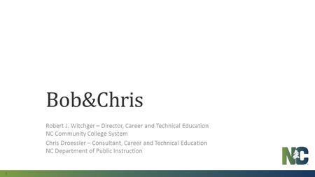 1 Bob&Chris Robert J. Witchger – Director, Career and Technical Education NC Community College System Chris Droessler – Consultant, Career and Technical.