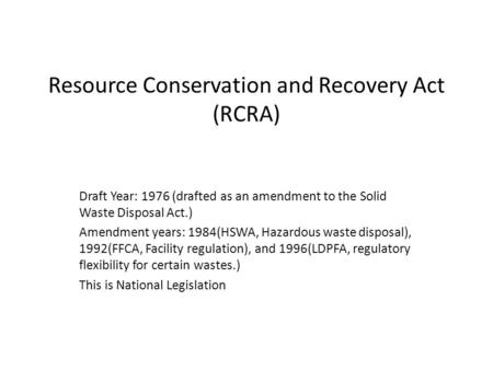 Resource Conservation and Recovery Act (RCRA) Draft Year: 1976 (drafted as an amendment to the Solid Waste Disposal Act.) Amendment years: 1984(HSWA, Hazardous.