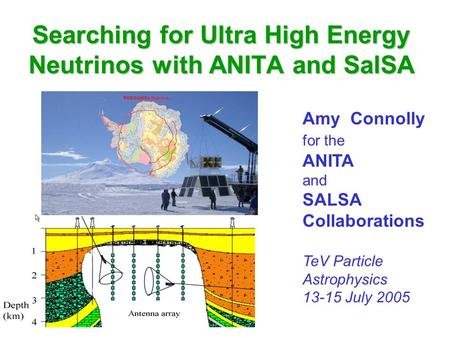 Searching for Ultra High Energy Neutrinos with ANITA and SalSA Amy Connolly for the ANITA and SALSA Collaborations TeV Particle Astrophysics 13-15 July.