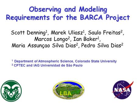 Observing and Modeling Requirements for the BARCA Project Scott Denning 1, Marek Uliasz 1, Saulo Freitas 2, Marcos Longo 2, Ian Baker 1, Maria Assunçao.