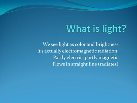 We see light as color and brightness It's actually electromagnetic radiation: Partly electric, partly magnetic Flows in straight line (radiates)