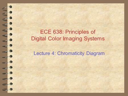 ECE 638: Principles of Digital Color Imaging Systems Lecture 4: Chromaticity Diagram.