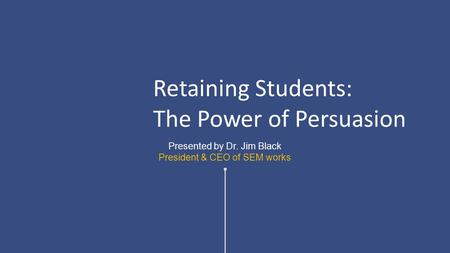 Presented by Dr. Jim Black President & CEO of SEM works Retaining Students: The Power of Persuasion.