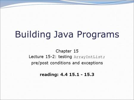 Building Java Programs Chapter 15 Lecture 15-2: testing ArrayIntList; pre/post conditions and exceptions reading: 4.4 15.1 - 15.3.