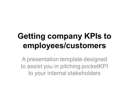 Getting company KPIs to employees/customers A presentation template designed to assist you in pitching pocketKPI to your internal stakeholders.