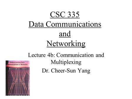 CSC 335 Data Communications and Networking Lecture 4b: Communication and Multiplexing Dr. Cheer-Sun Yang.