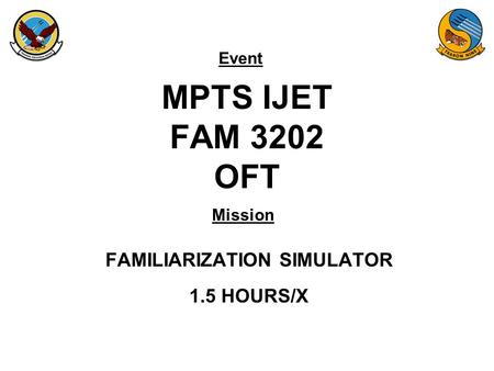 Event Mission MPTS IJET FAM 3202 OFT FAMILIARIZATION SIMULATOR 1.5 HOURS/X.