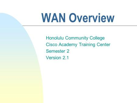 WAN Overview Honolulu Community College Cisco Academy Training Center Semester 2 Version 2.1.