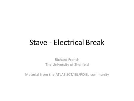 Stave - Electrical Break Richard French The University of Sheffield Material from the ATLAS SCT/IBL/PIXEL community.