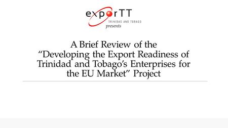 "Presents A Brief Review of the ""Developing the Export Readiness of Trinidad and Tobago's Enterprises for the EU Market"" Project."