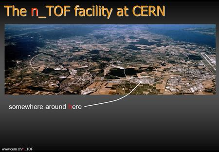 The n_TOF facility at CERN somewhere around here www.cern.ch/n_TOF.