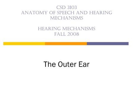CSD 3103 anatomy of speech and hearing mechanisms Hearing mechanisms Fall 2008 The Outer Ear.