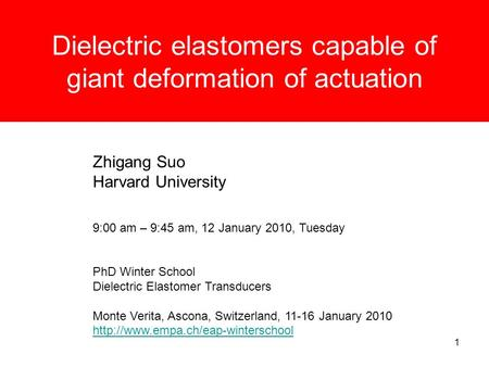 1 Dielectric elastomers capable of giant deformation of actuation Zhigang Suo Harvard University 9:00 am – 9:45 am, 12 January 2010, Tuesday PhD Winter.