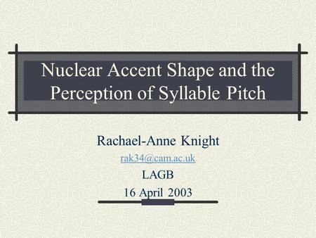 Nuclear Accent Shape and the Perception of Syllable Pitch Rachael-Anne Knight LAGB 16 April 2003.