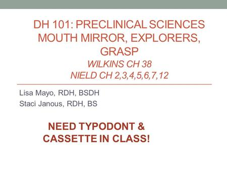 DH 101: PRECLINICAL SCIENCES MOUTH MIRROR, EXPLORERS, GRASP WILKINS CH 38 NIELD CH 2,3,4,5,6,7,12 Lisa Mayo, RDH, BSDH Staci Janous, RDH, BS NEED TYPODONT.