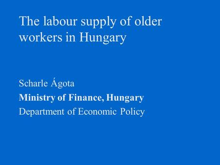 The labour supply of older workers in Hungary Scharle Ágota Ministry of Finance, Hungary Department of Economic Policy.